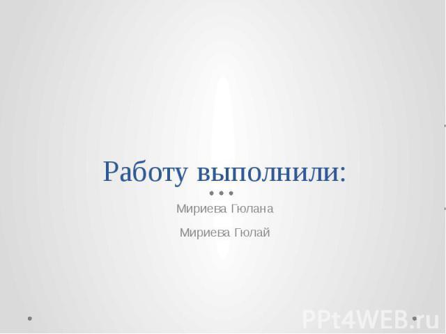 Работу выполнили: Мириева Гюлана Мириева Гюлай