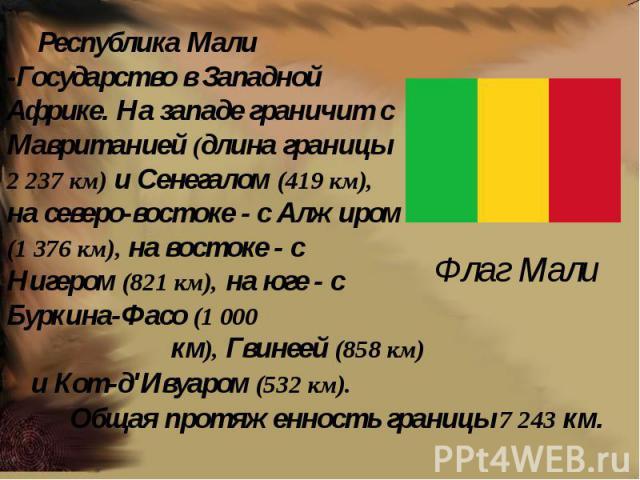 Флаг Мали Республика Мали -Государство в Западной Африке. На западе граничит с Мавританией (длина границы 2 237 км) и Сенегалом (419 км), на северо-востоке - с Алжиром (1 376 км), на востоке - с Нигером (821 км), на юге - с Буркина-Фасо (1 000