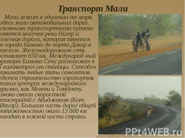 Транспорт Мали Мали лежит в удалении от моря, и здесь мало автомобильных дорог. Основными транспортными путями являются могучая река Нигер и железная дорога, которая тянется от города Бамако до порта Дакар в Сенегале. Железнодорожная сеть составляет…