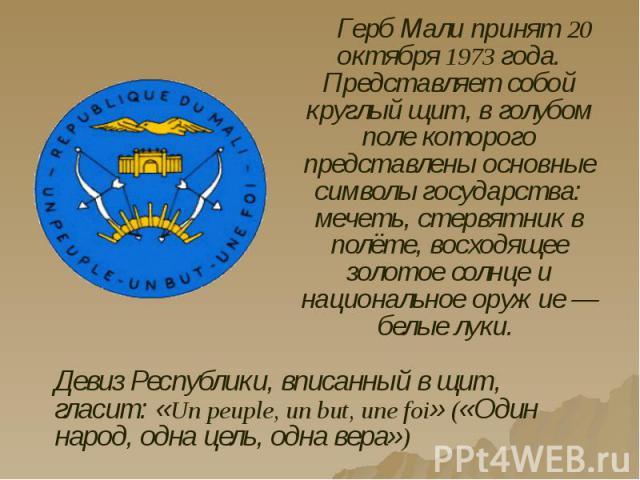 Герб Мали принят 20 октября 1973 года. Представляет собой круглый щит, в голубом поле которого представлены основные символы государства: мечеть, стервятник в полёте, восходящее золотое солнце и национальное оружие — белые луки. Герб Мали принят 20 …
