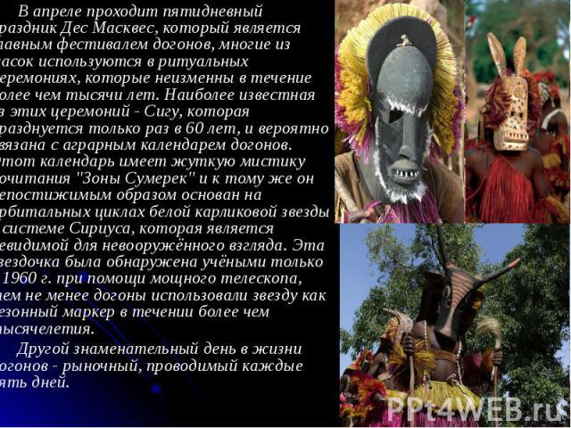 В апреле проходит пятидневный праздник Дес Масквес, который является главным фестивалем догонов, многие из масок используются в ритуальных церемониях, которые неизменны в течение более чем тысячи лет. Наиболее известная из этих церемоний - Сигу, кот…