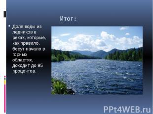 Итог: Доля воды из ледников в реках, которые, как правило, берут начало в горных