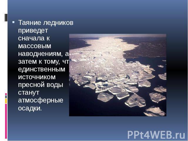 Таяние ледников приведет сначала к массовым наводнениям, а затем к тому, что единственным источником пресной воды станут атмосферные осадки. Таяние ледников приведет сначала к массовым наводнениям, а затем к тому, что единственным источником пресной…