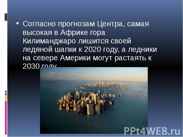 Согласно прогнозам Центра, самая высокая в Африке гора Килиманджаро лишится своей ледяной шапки к 2020 году, а ледники на севере Америки могут растаять к 2030 году. Согласно прогнозам Центра, самая высокая в Африке гора Килиманджаро лишится своей ле…