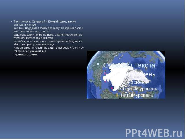 Тают полюса. Северный и Южный полюс, как не отрицали ученые, все-таки поддаются этому процессу. Северный полюс уже таял полностью, так что суда бороздили прямо по нему. Статистически менее тридцати метров льда никогда не наблюдалось, но в последнее …