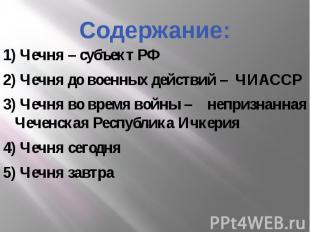 Содержание: 1) Чечня – субъект РФ 2) Чечня до военных действий – ЧИАССР 3) Чечня