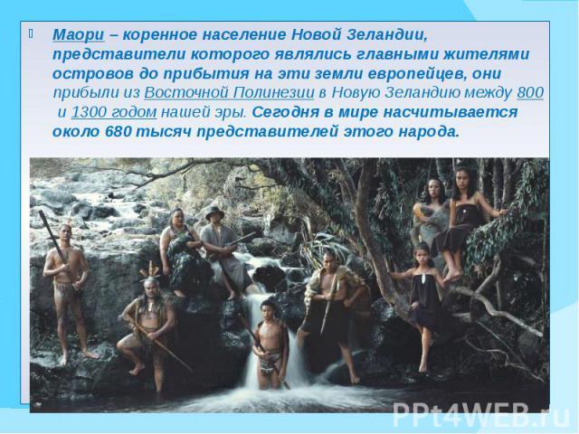 Маори – коренное население Новой Зеландии, представители которого являлись главными жителями островов до прибытия на эти земли европейцев, они прибыли из Восточной Полинезиив Новую Зеландию между800и1300 годомнашей эры.…