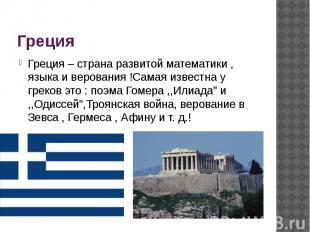 Греция Греция – страна развитой математики , языка и верования !Самая известна у