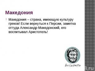 Македония Македония – страна, имеющую культуру греков! Если вернуться к Персии,