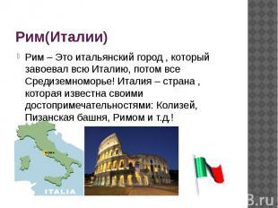 Рим(Италии) Рим – Это итальянский город , который завоевал всю Италию, потом все