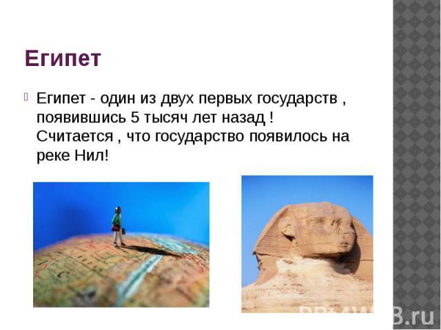 Египет Египет - один из двух первых государств , появившись 5 тысяч лет назад ! Считается , что государство появилось на реке Нил!