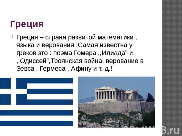 """Греция Греция – страна развитой математики , языка и верования !Самая известна у греков это : поэма Гомера ,,Илиада"""" и ,,Одиссей"""",Троянская война, верование в Зевса , Гермеса , Афину и т. д.!"""