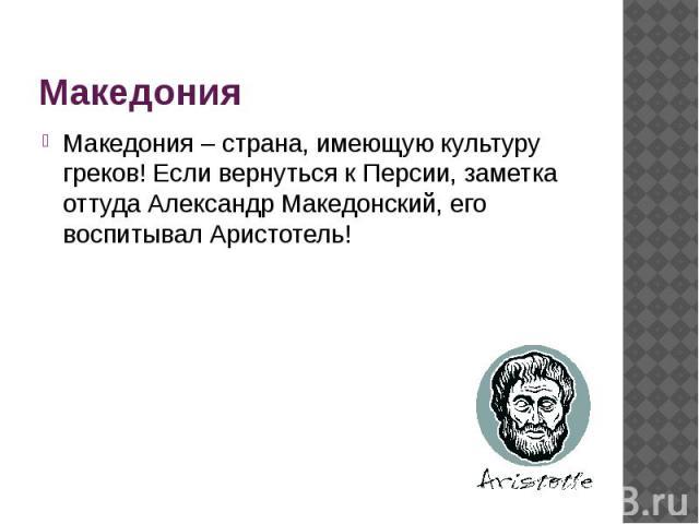Македония Македония – страна, имеющую культуру греков! Если вернуться к Персии, заметка оттуда Александр Македонский, его воспитывал Аристотель!