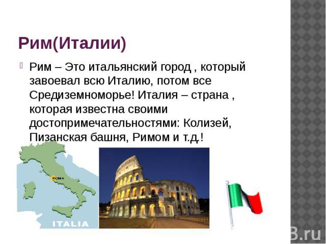 Рим(Италии) Рим – Это итальянский город , который завоевал всю Италию, потом все Средиземноморье! Италия – страна , которая известна своими достопримечательностями: Колизей, Пизанская башня, Римом и т.д.!