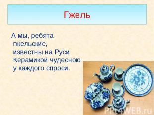 А мы, ребята гжельские, известны на Руси Керамикой чудесною у каждого спроси. А