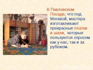 В Павловском Посаде, что под Москвой, мастера изготавливают прекрасные платки и