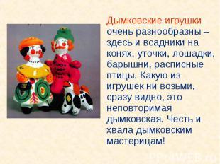 Дымковские игрушки очень разнообразны – здесь и всадники на конях, уточки, лошад