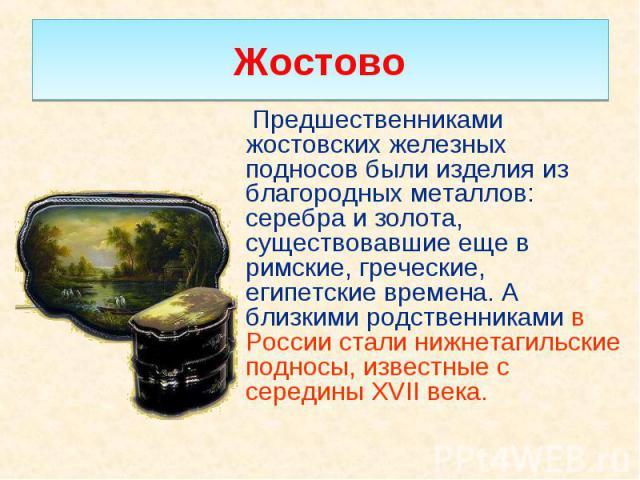 Предшественниками жостовских железных подносов были изделия из благородных металлов: серебра и золота, существовавшие еще в римские, греческие, египетские времена. А близкими родственниками в России стали нижнетагильские подносы, известные с середин…