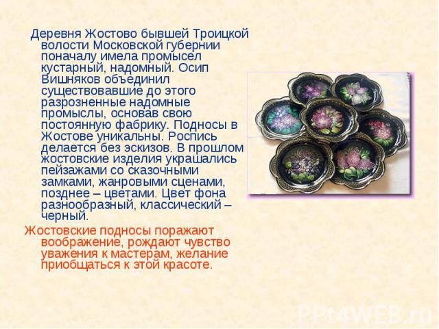 Деревня Жостово бывшей Троицкой волости Московской губернии поначалу имела промысел кустарный, надомный. Осип Вишняков объединил существовавшие до этого разрозненные надомные промыслы, основав свою постоянную фабрику. Подносы в Жостове уникальны. Ро…
