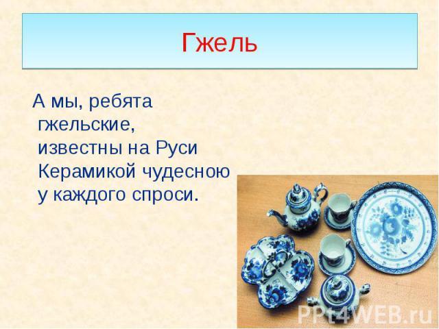 А мы, ребята гжельские, известны на Руси Керамикой чудесною у каждого спроси. А мы, ребята гжельские, известны на Руси Керамикой чудесною у каждого спроси.