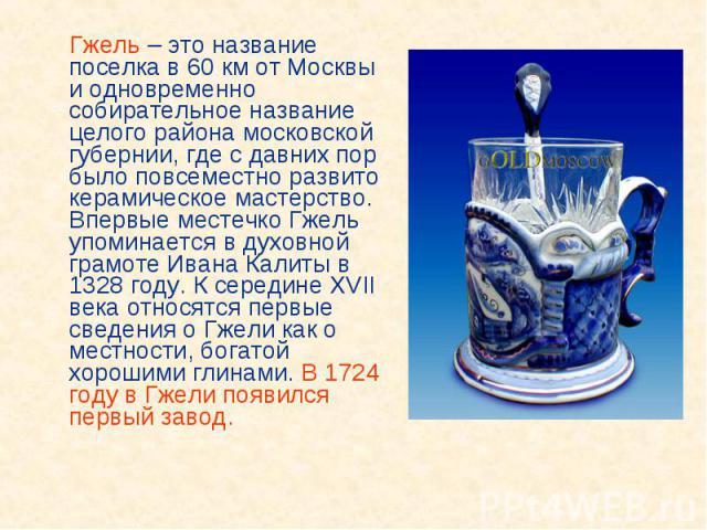 Гжель – это название поселка в 60 км от Москвы и одновременно собирательное название целого района московской губернии, где с давних пор было повсеместно развито керамическое мастерство. Впервые местечко Гжель упоминается в духовной грамоте Ивана Ка…