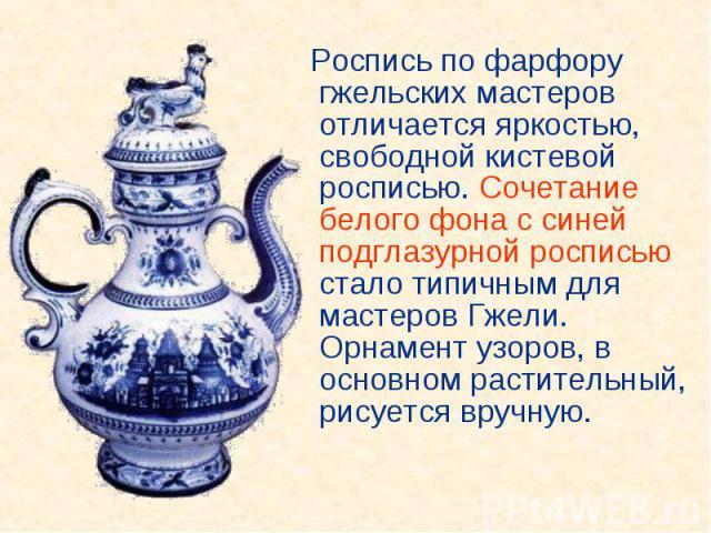 Роспись по фарфору гжельских мастеров отличается яркостью, свободной кистевой росписью. Сочетание белого фона с синей подглазурной росписью стало типичным для мастеров Гжели. Орнамент узоров, в основном растительный, рисуется вручную. Роспись по фар…