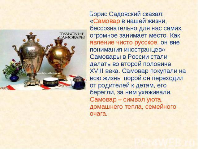 Борис Садовский сказал: «Самовар в нашей жизни, бессознательно для нас самих, огромное занимает место. Как явление чисто русское, он вне понимания иностранцев» Самовары в России стали делать во второй половине XVIII века. Самовар покупали на всю жиз…