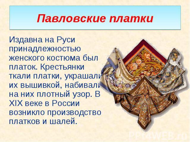 Издавна на Руси принадлежностью женского костюма был платок. Крестьянки ткали платки, украшали их вышивкой, набивали на них плотный узор. В XIX веке в России возникло производство платков и шалей. Издавна на Руси принадлежностью женского костюма был…