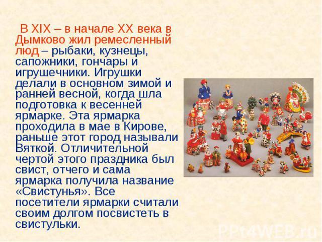 В XIX – в начале XX века в Дымково жил ремесленный люд – рыбаки, кузнецы, сапожники, гончары и игрушечники. Игрушки делали в основном зимой и ранней весной, когда шла подготовка к весенней ярмарке. Эта ярмарка проходила в мае в Кирове, раньше этот г…