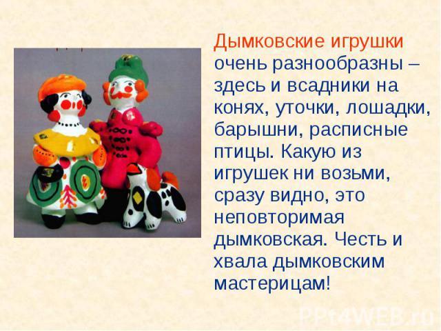 Дымковские игрушки очень разнообразны – здесь и всадники на конях, уточки, лошадки, барышни, расписные птицы. Какую из игрушек ни возьми, сразу видно, это неповторимая дымковская. Честь и хвала дымковским мастерицам! Дымковские игрушки очень разнооб…