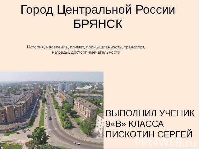 Город Центральной России БРЯНСК История, население, климат, промышленность, транспорт, награды, досторпимечательности