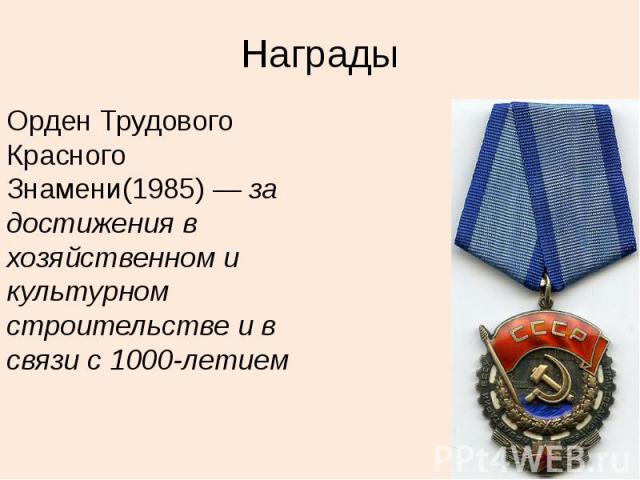 Награды Орден Трудового Красного Знамени(1985)—за достижения в хозяйственном и культурном строительстве и в связи с 1000-летием