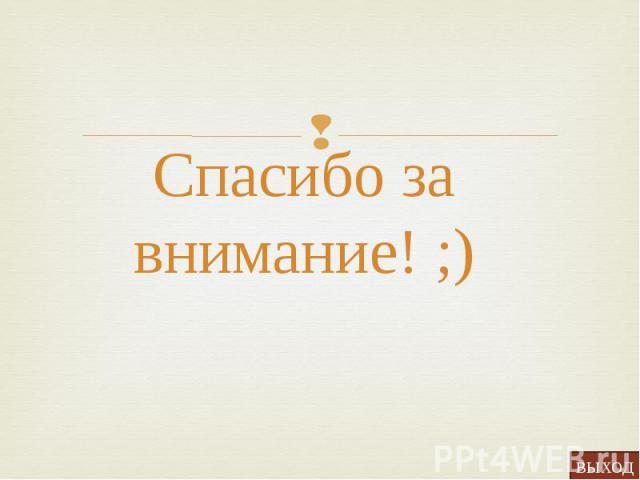 Спасибо за внимание! ;) Спасибо за внимание! ;)