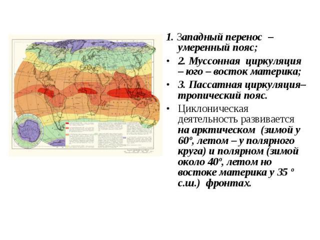 1. Западный перенос – умеренный пояс; 1. Западный перенос – умеренный пояс; 2. Муссонная циркуляция – юго – восток материка; 3. Пассатная циркуляция– тропический пояс. Циклоническая деятельность развивается на арктическом (зимой у 60º, летом – у пол…