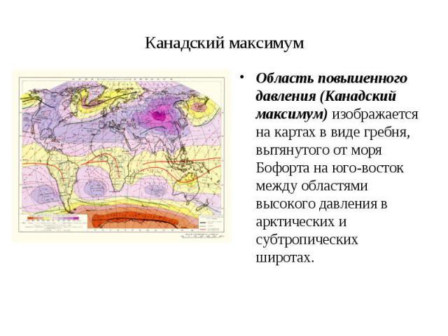 Область повышенного давления (Канадский максимум) изображается на картах в виде гребня, вытянутого от моря Бофорта на юго-восток между областями высокого давления в арктических и субтропических широтах. Область повышенного давления (Канадский максим…