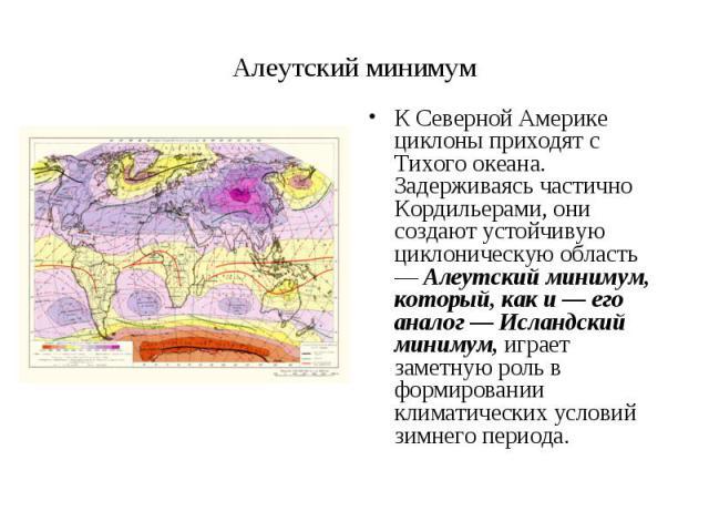 К Северной Америке циклоны приходят с Тихого океана. Задерживаясь частично Кордильерами, они создают устойчивую циклоническую область — Алеутский минимум, который, как и — его аналог — Исландский минимум, играет заметную роль в формировании климатич…
