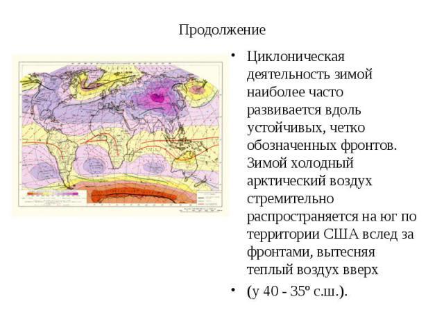 Циклоническая деятельность зимой наиболее часто развивается вдоль устойчивых, четко обозначенных фронтов. Зимой холодный арктический воздух стремительно распространяется на юг по территории США вслед за фронтами, вытесняя теплый воздух вверх Циклони…
