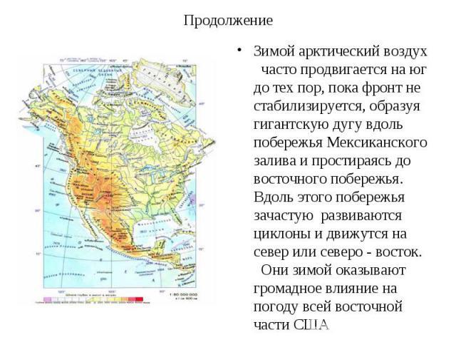 Зимой арктический воздух часто продвигается на юг до тех пор, пока фронт не стабилизируется, образуя гигантскую дугу вдоль побережья Мексиканского залива и простираясь до восточного побережья. Вдоль этого побережья зачастую развиваются циклоны и дви…