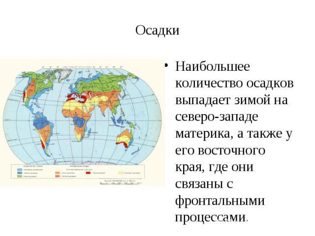 Наибольшее количество осадков выпадает зимой на северо-западе материка, а также у его восточного края, где они связаны с фронтальными процессами. Наибольшее количество осадков выпадает зимой на северо-западе материка, а также у его восточного края, …