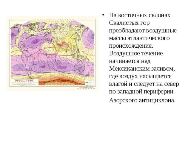 На восточных склонах Скалистых гор преобладают воздушные массы атлантического происхождения. Воздушное течение начинается над Мексиканским заливом, где воздух насыщается влагой и следует на север по западной периферии Азорского антициклона. На восто…