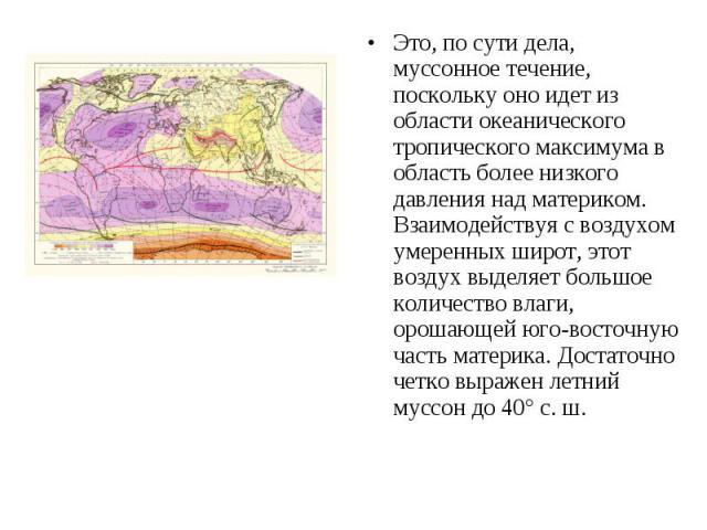 Это, по сути дела, муссонное течение, поскольку оно идет из области океанического тропического максимума в область более низкого давления над материком. Взаимодействуя с воздухом умеренных широт, этот воздух выделяет большое количество влаги, орошаю…
