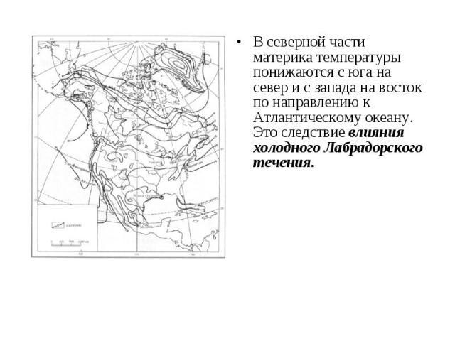 В северной части материка температуры понижаются с юга на север и с запада на восток по направлению к Атлантическому океану. Это следствие влияния холодного Лабрадорского течения. В северной части материка температуры понижаются с юга на север и с з…