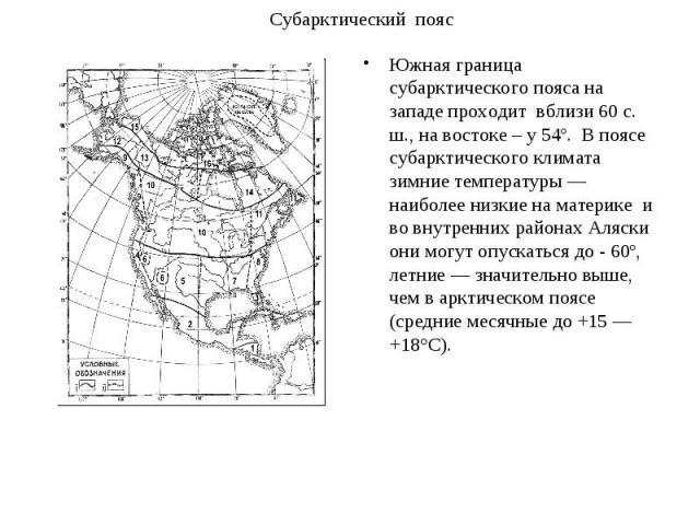 Южная граница субарктического пояса на западе проходит вблизи 60 с. ш., на востоке – у 54º. В поясе субарктического климата зимние температуры — наиболее низкие на материке и во внутренних районах Аляски они могут опускаться до - 60º, летние —…