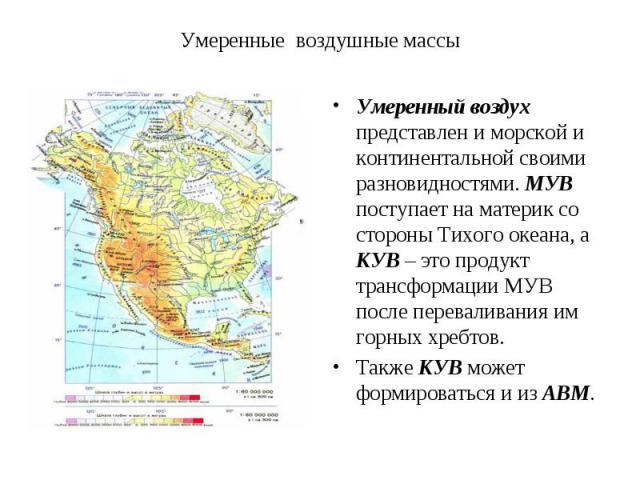 Умеренный воздух представлен и морской и континентальной своими разновидностями. МУВ поступает на материк со стороны Тихого океана, а КУВ – это продукт трансформации МУВ после переваливания им горных хребтов. Умеренный воздух представлен и морской и…