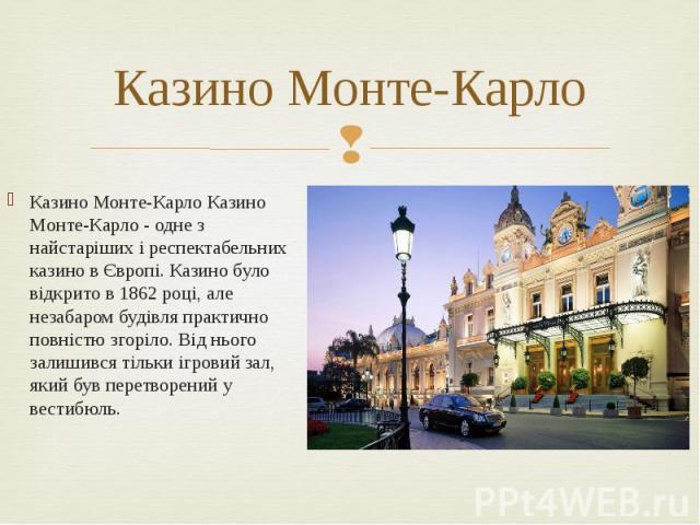 Казино Монте-Карло Казино Монте-Карло Казино Монте-Карло - одне з найстаріших і респектабельних казино в Європі. Казино було відкрито в 1862 році, але незабаром будівля практично повністю згоріло. Від нього залишився тільки ігровий зал, який був пер…