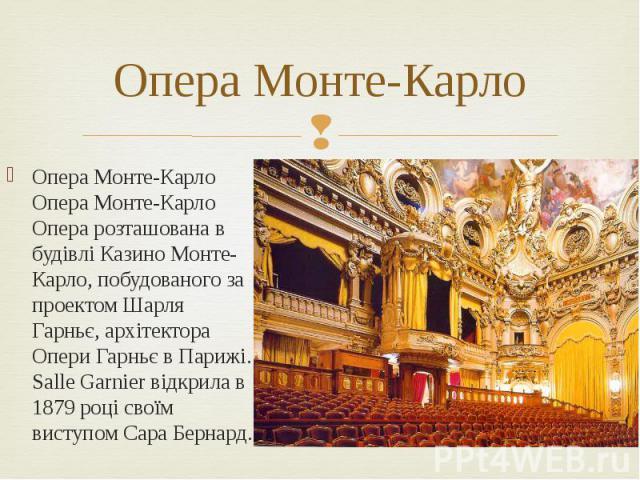 Опера Монте-Карло Опера Монте-Карло Опера Монте-Карло Опера розташована в будівлі Казино Монте-Карло, побудованого за проектом Шарля Гарньє, архітектора Опери Гарньє в Парижі. Salle Garnier відкрила в 1879 році своїм виступом Сара Бернард.