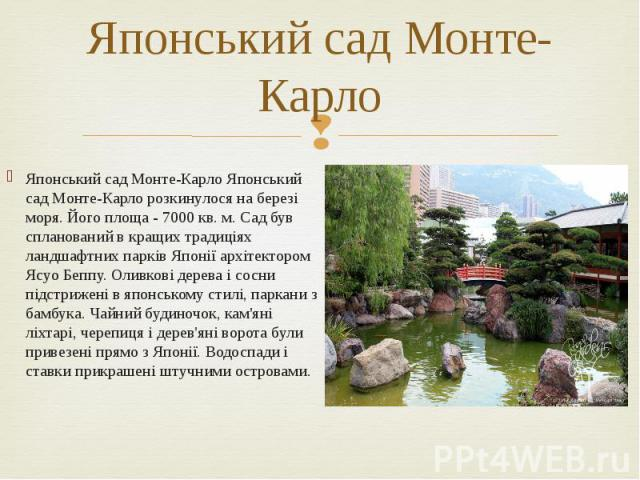 Японський сад Монте-Карло Японський сад Монте-Карло Японський сад Монте-Карло розкинулося на березі моря. Його площа - 7000 кв. м. Сад був спланований в кращих традиціях ландшафтних парків Японії архітектором Ясуо Беппу. Оливкові дерева і сосни підс…