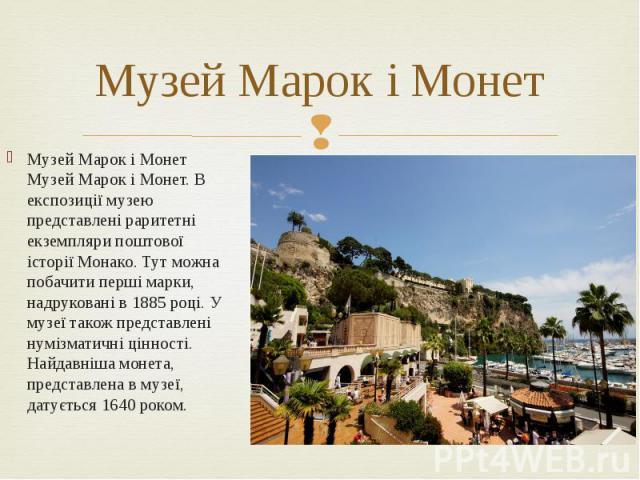 Музей Марок і Монет Музей Марок і Монет Музей Марок і Монет. В експозиції музею представлені раритетні екземпляри поштової історії Монако. Тут можна побачити перші марки, надруковані в 1885 році. У музеї також представлені нумізматичні цінності. Най…