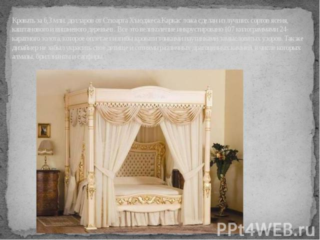 Кровать за 6,3 млн. долларов от Стюарта Хъюджеса.Каркас ложа сделан из лучших сортов ясеня, каштанового и вишневого деревьев . Все это великолепие инкрустировано 107 килограммами 24-каратного золота, которое оплетает изгибы кровати тонкими паутинкам…