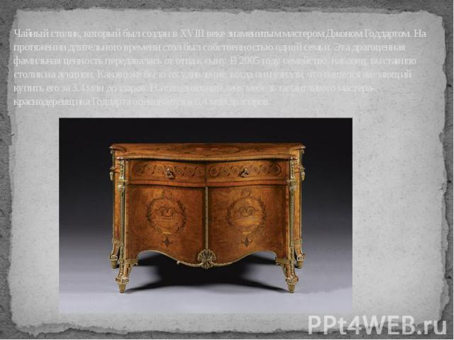 Чайный столик, который был создан в XVIII веке знаменитым мастером Джоном Годдартом. На протяжении длительного времени стол был собственностью одной семьи. Эта драгоценная фамильная ценность передавалась от отца к сыну. В 2005 году семейство, наконе…